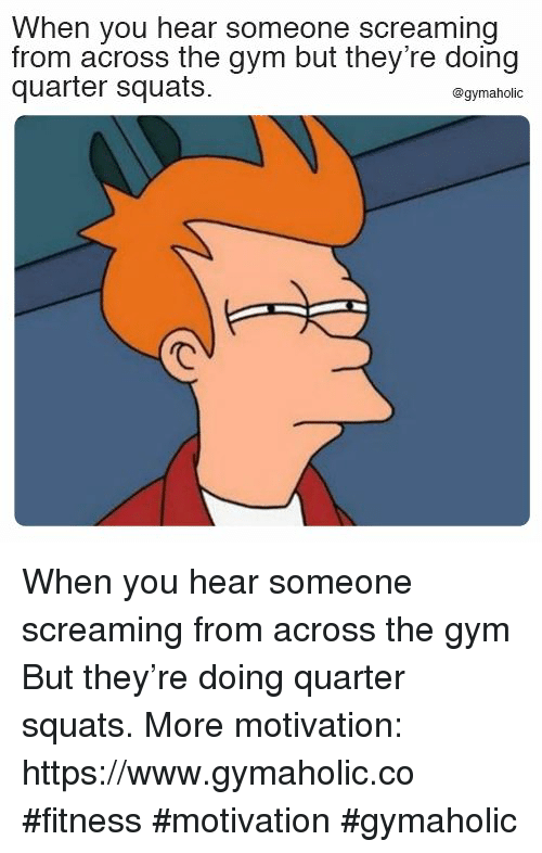 Squats: When you hear someone screaming  from across the gym but they're doing  quarter squats.  @gymaholic When you hear someone screaming from across the gym  But they're doing quarter squats.  More motivation: https://www.gymaholic.co  #fitness #motivation #gymaholic