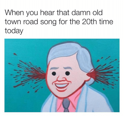 Dank, Time, and Today: When you hear that damn old  town road song for the 20th time  today