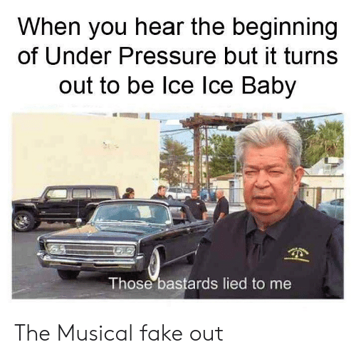 Fake, Pressure, and Under Pressure: When you hear the beginning  of Under Pressure but it turns  out to be lce lce Baby  Those bastards lied to me The Musical fake out