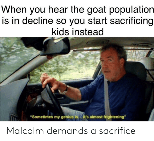 "The Goat: When you hear the goat population  is in decline so you start sacrificing  kids instead  Sometimes my genius is  it's almost frightening"" Malcolm demands a sacrifice"