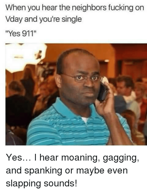 "gagging: When you hear the neighbors fucking on  Vday and you're single  ""Yes 911'"" <p>Yes… I hear moaning, gagging, and spanking or maybe even slapping sounds!</p>"