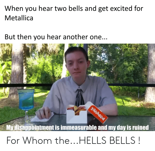 Another One, Metallica, and Popeyes: When you hear two bells and get excited for  Metallica  But then you hear another one...  My disappointment is immeasurable and my day is ruined  POPEYES For Whom the...HELLS BELLS !