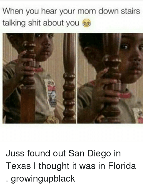 Growing Up Black: When you hear your mom down stairs  talking shit about you Juss found out San Diego in Texas I thought it was in Florida . growingupblack