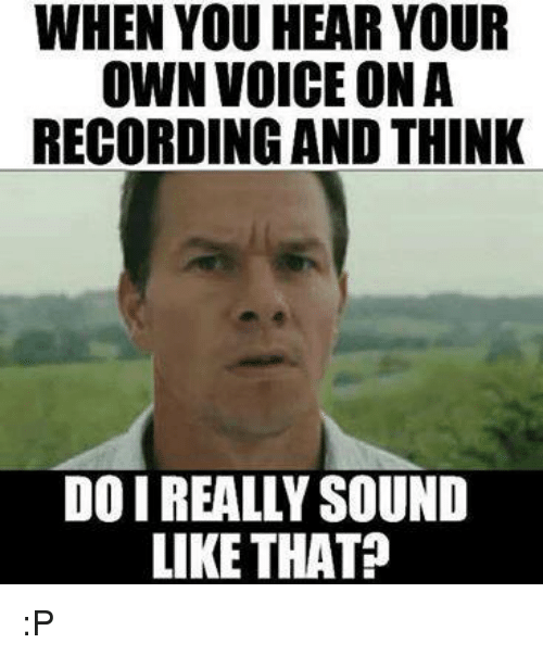 When You Hear Your Own Voice On A Recording And Think Do I Really