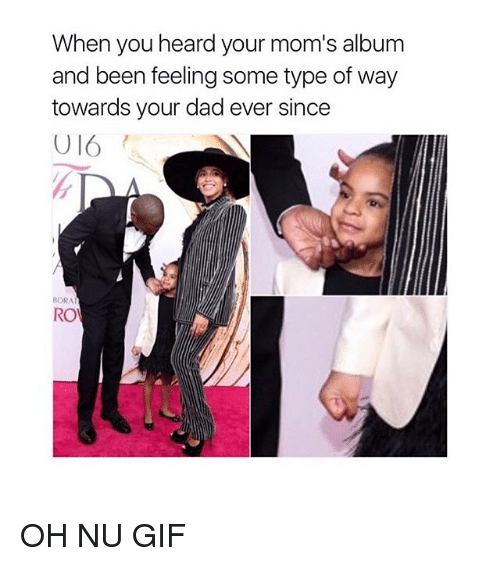 Some Type Of Way: When you heard your mom's album  and been feeling some type of way  towards your dad ever since  BORAT  RO OH NU GIF