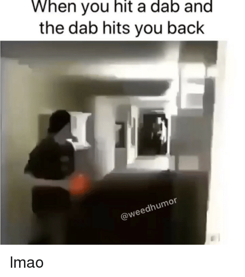 Dab: When you hit a dab and  the dab hits you back  or  dhum  @wee lmao