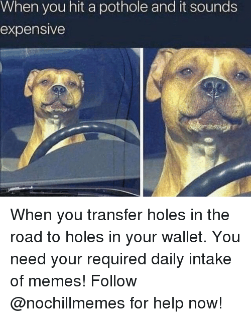Memes, Holes, and Help: When you hit a pothole and it sounds  expensive When you transfer holes in the road to holes in your wallet. You need your required daily intake of memes! Follow @nochillmemes for help now!