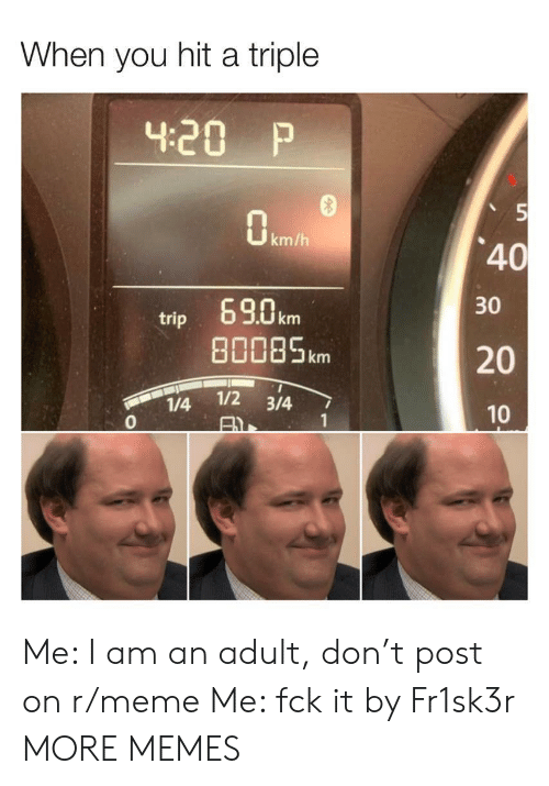 R Meme: When you hit a triple  4.20 P  km/h  40  30  69.0 km  80085km  trip  20  1/2 3/4  1/4  0  10  1  AX Me: I am an adult, don't post on r/meme Me: fck it by Fr1sk3r MORE MEMES