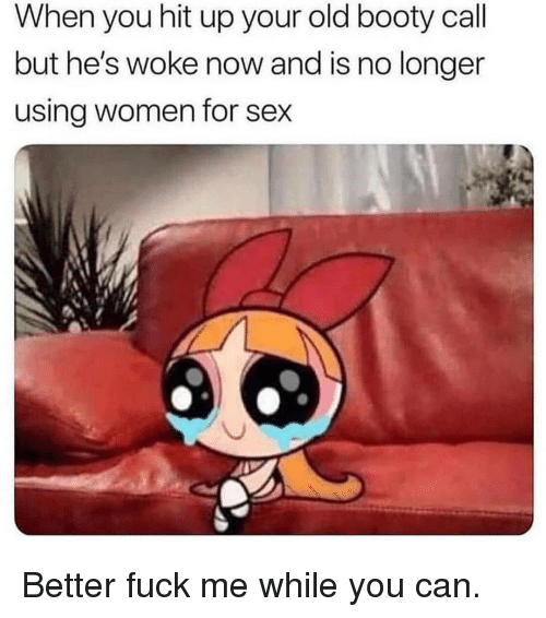 Booty, Sex, and Fuck: When you hit up your old booty call  but he's woke now and is no longer  using women for sex Better fuck me while you can.