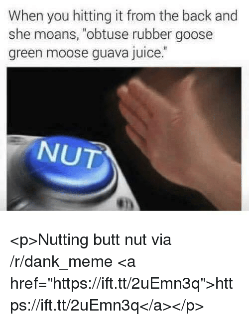 """Butt, Dank, and Juice: When you hitting it from the back and  she moans, """"obtuse rubber goose  green moose guava juice.  NUT <p>Nutting butt nut via /r/dank_meme <a href=""""https://ift.tt/2uEmn3q"""">https://ift.tt/2uEmn3q</a></p>"""