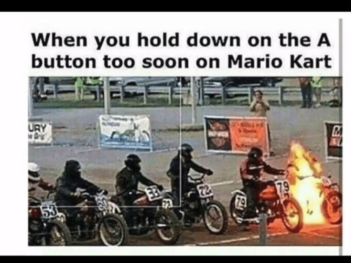 too soon: When you hold down on the A  button too soon on Mario Kart  URY