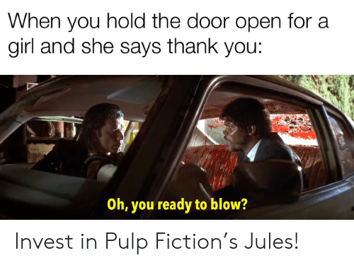 Pulp Fiction, Thank You, and Girl: When you hold the door open for a  girl and she says thank you:  Oh, you ready to blow? Invest in Pulp Fiction's Jules!