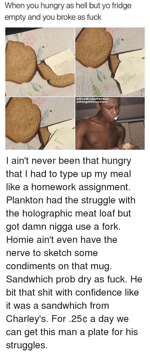 Confidence, Homie, and Hungry: When you hungry as hell but yo fridge  empty and you broke as fuck  (a OneBrokoPerson  King of Coonery I ain't never been that hungry that I had to type up my meal like a homework assignment. Plankton had the struggle with the holographic meat loaf but got damn nigga use a fork. Homie ain't even have the nerve to sketch some condiments on that mug. Sandwhich prob dry as fuck. He bit that shit with confidence like it was a sandwhich from Charley's. For .25¢ a day we can get this man a plate for his struggles.