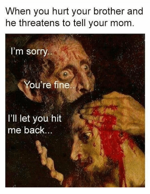 Hurtfully: When you hurt your brother and  he threatens to tell your mom  I'm sorry  he  II let you hit  me back...