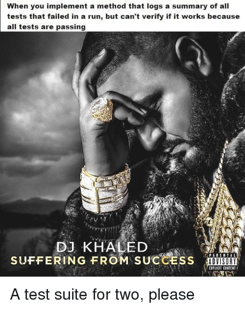 DJ Khaled: When you implement a method that logs a summary of all  tests that failed in a run, but can't verify if it works because  all tests are passing  2OaD  DJ KHALED  SUFFERING FROM SUCCESS AD  ADVISORY  EIPLICIT CONIENT A test suite for two, please