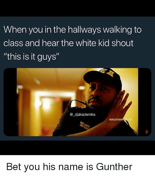 "white kid: When you in the hallways walking to  class and hear the white kid shout  ""this is it guys""  @_djakademiks  WORLDSTARHIPHOP COM Bet you his name is Gunther"