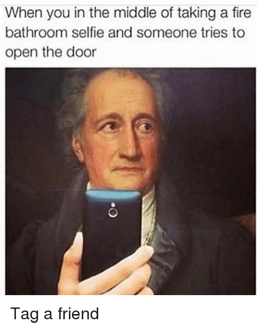 Fire, Memes, and Selfie: When you in the middle of taking a fire  bathroom selfie and someone tries to  open the door Tag a friend