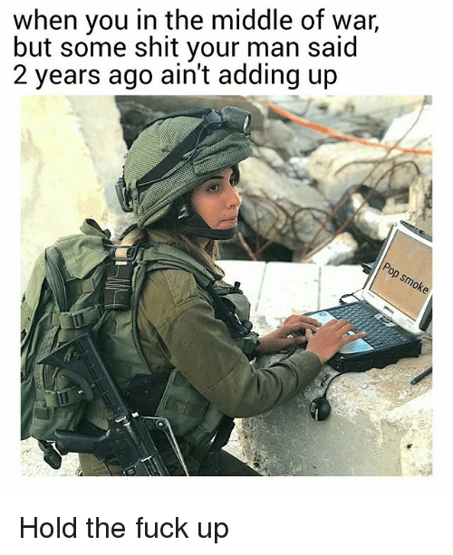 Memes, Shit, and Fuck: when you in the middle of war,  but some shit your man said  2 years ago ain't adding up  Or Hold the fuck up