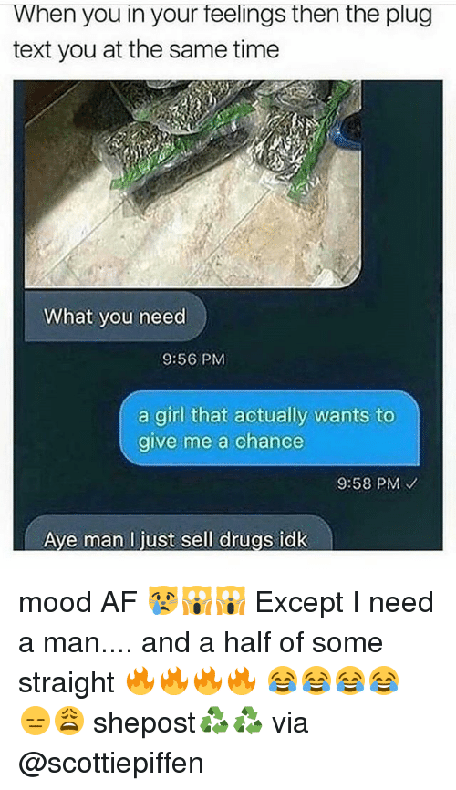 Af, Drugs, and Memes: When you in your feelings then the plug  text you at the same time  What you need  9:56 PM  a girl that actually wants to  give me a chance  9:58 PM  Ave man l just sell drugs idk mood AF 😿🙀🙀 Except I need a man.... and a half of some straight 🔥🔥🔥🔥 😂😂😂😂 😑😩 shepost♻♻ via @scottiepiffen