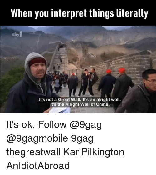 9gag, Memes, and China: When you interpret things literally  It's not a Great Wall. It's an alright wall.  It's the Alright Wall of China. It's ok. Follow @9gag @9gagmobile 9gag thegreatwall KarlPilkington AnIdiotAbroad