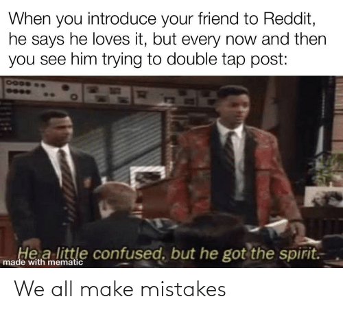 Mistakes: When you introduce your friend to Reddit,  he says he loves it, but every now and then  you see him trying to double tap post:  7000  He a little confused, but he got the spirit.  made with mematic We all make mistakes
