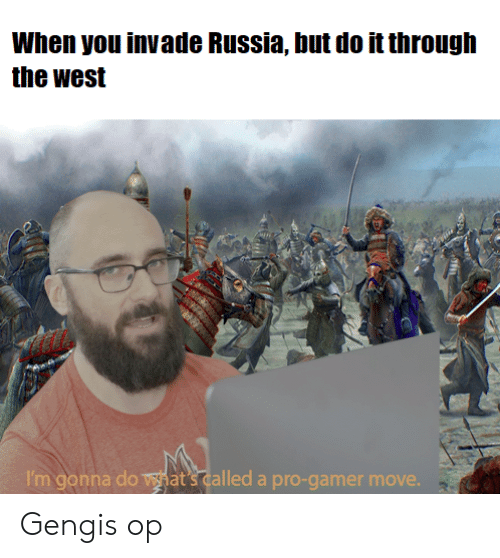 History, Russia, and Pro: When you invade Russia, but do it through  the west  I'm gonna do vat's called a pro-gamer move. Gengis op