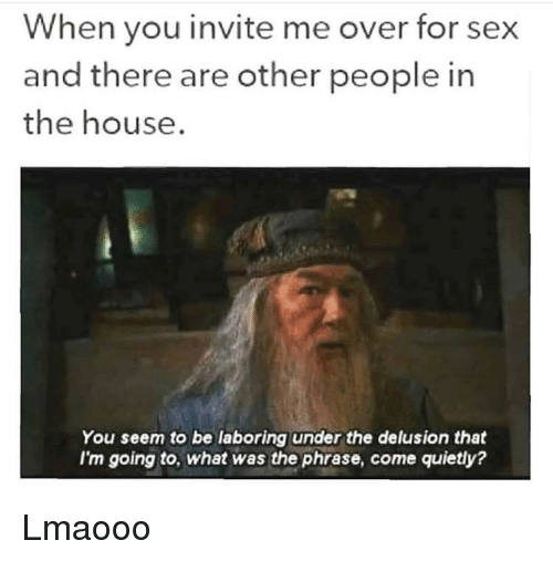 Funny, Sex, and House: When you invite me over for sex  and there are other people in  the house.  You seem to be laboring under the delusion that  I'm going to, what was the phrase, come quietly? Lmaooo