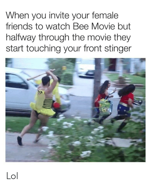 Bee Movie, Friends, and Lol: When you invite your female  friends to watch Bee Movie but  halfway through the movie they  start touching your front stinger Lol