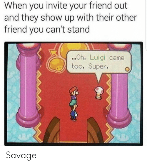 Savage, Super, and Luigi: When you invite your friend out  and they show up with their other  friend you can't stand  ..Oh. Luigi came  too. Super Savage