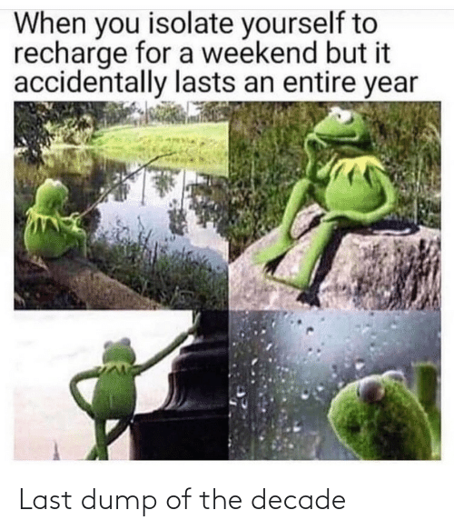 But It: When you isolate yourself to  recharge for a weekend but it  accidentally lasts an entire year Last dump of the decade