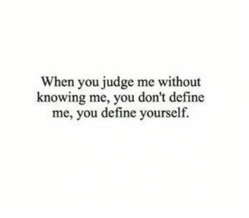 Define, Judge, and Knowing: When you judge me without  knowing me, you don't define  me, you define yourself.