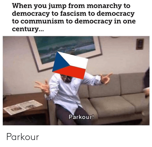 Democracy: When you jump from monarchy to  democracy to fascism to democracy  to communism to democracy in one  century..  Parkour! Parkour