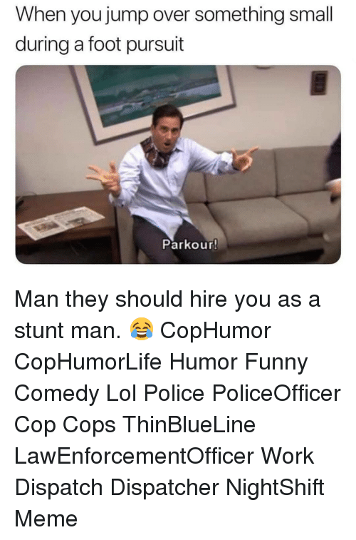 Funny, Lol, and Meme: When you jump over something small  during a foot pursuit  Parkour! Man they should hire you as a stunt man. 😂 CopHumor CopHumorLife Humor Funny Comedy Lol Police PoliceOfficer Cop Cops ThinBlueLine LawEnforcementOfficer Work Dispatch Dispatcher NightShift Meme
