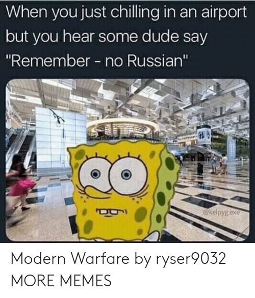 "Dank, Dude, and Memes: When you just chilling in an airport  but you hear some dude say  ""Remember no Russian'""  @kelpygexe Modern Warfare by ryser9032 MORE MEMES"