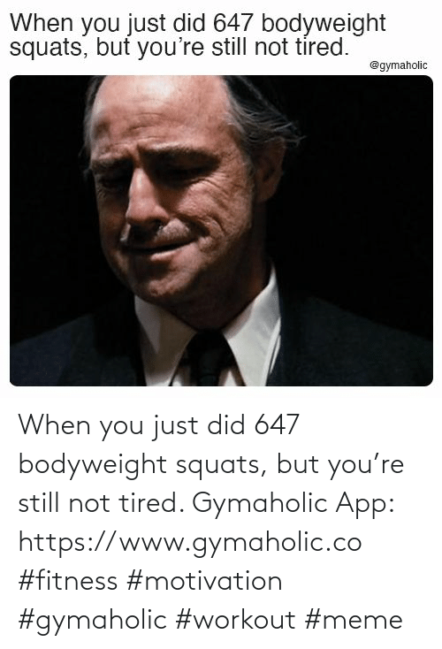 Workout Meme: When you just did 647 bodyweight squats, but you're still not tired.  Gymaholic App: https://www.gymaholic.co  #fitness #motivation #gymaholic #workout #meme