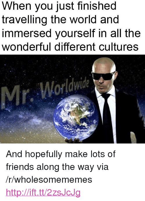 "Friends, Http, and World: When you just finished  travelling the world and  immersed yourself in all the  wonderful different cultures <p>And hopefully make lots of friends along the way via /r/wholesomememes <a href=""http://ift.tt/2zsJcJg"">http://ift.tt/2zsJcJg</a></p>"