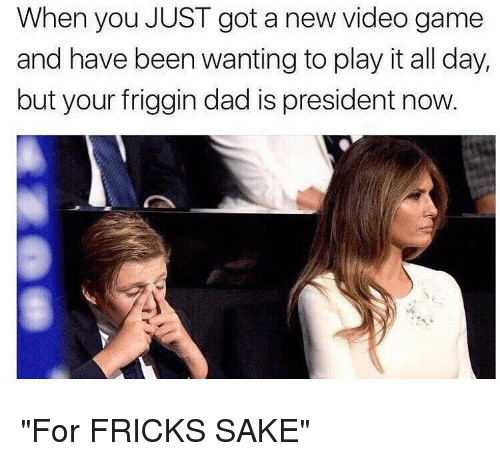 "President Now: When you JUST got a new video game  and have been wanting to play it all day,  but your friggin dad is president now. ""For FRICKS SAKE"""