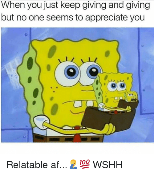Af, Memes, and Wshh: When you just keep giving and giving  but no one seems to appreciate you Relatable af...🤦‍♂️💯 WSHH