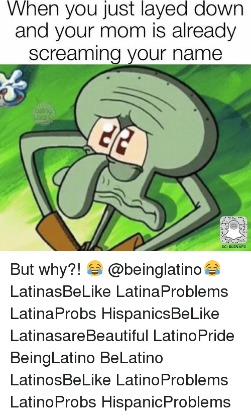 Memes, Mom, and 🤖: When you just layed down  and your mom is already  Screaming your name  SC: BLSNAPZ But why?! 😂 @beinglatino😂 LatinasBeLike LatinaProblems LatinaProbs HispanicsBeLike LatinasareBeautiful LatinoPride BeingLatino BeLatino LatinosBeLike LatinoProblems LatinoProbs HispanicProblems