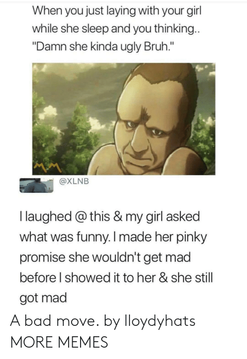 """Bad, Bruh, and Dank: When you just laying with your gil  while she sleep and you thinking  """"Damn she kinda ugly Bruh.""""  @XLNB  I laughed @ this & my girl asked  what was funny. I made her pinky  promise she wouldn't get mad  before l showed it to her & she still  got mad A bad move. by lloydyhats MORE MEMES"""