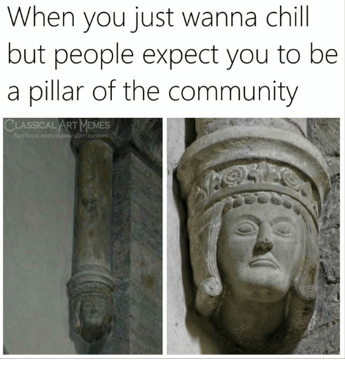 Chill, Community, and Memes: When you just wanna chill  but people expect you to be  a pillar of the community  CLASSICAL ART MEMES  acebook.eom/classicalartmemes