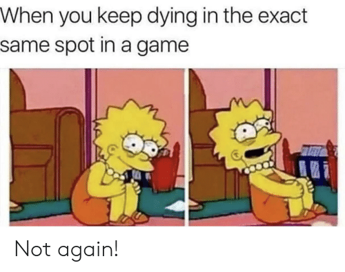 Exact: When you keep dying in the exact  same spot in a game Not again!