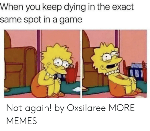 Exact: When you keep dying in the exact  same spot in a game Not again! by Oxsilaree MORE MEMES