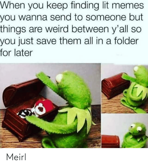 lit: When you keep finding lit memes  you wanna send to someone but  things are weird between y'all so  you just save them all in a folder  for later Meirl