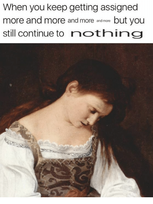 Classical Art, You, and Still: When you keep getting assigned  more and more and more andmoe but you  still continue to nothing