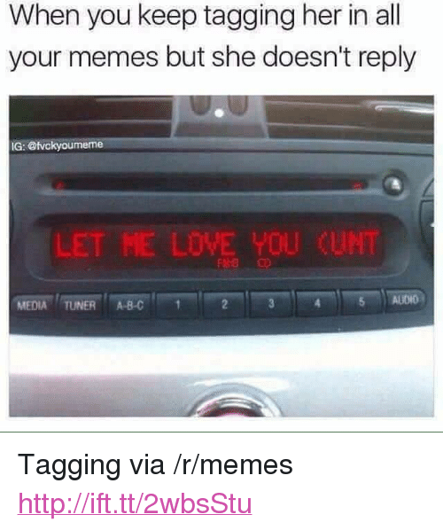 "Et Me: When you keep tagging her in al  your memes but she doesn't reply  IG: @tvckyoumeme  L  ET ME LOVE YOU  CUNT  MEDIA TUNER ABC  5 ALIDIO <p>Tagging via /r/memes <a href=""http://ift.tt/2wbsStu"">http://ift.tt/2wbsStu</a></p>"