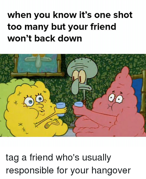 Memes, Hangover, and Back: When you khow it's one shot  too many but your friend  won't back down tag a friend who's usually responsible for your hangover
