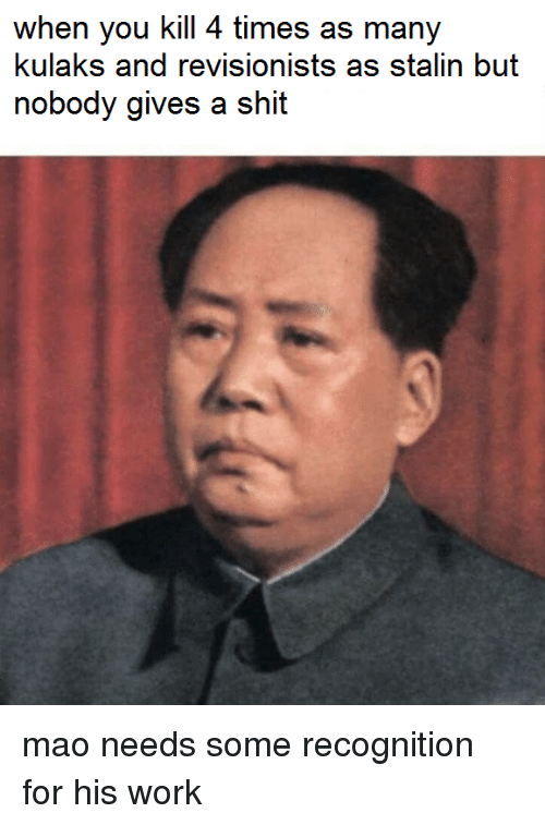 Work, Mao, and Fullcommunism: when you kill 4 times as many  kulaks and revisionists as stalin but  nobody gives a shit mao needs some recognition for his work