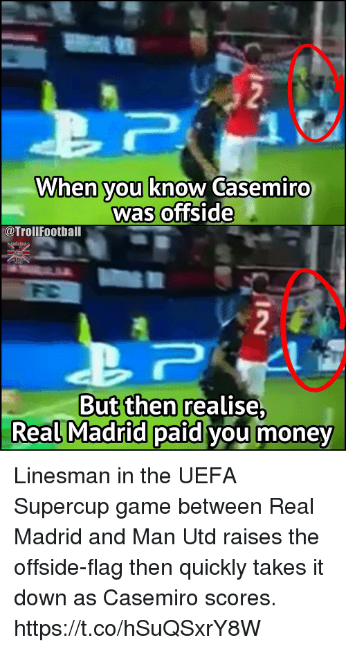 Memes, Money, and Real Madrid: When you know Casemiro  was offside  @TrollFootball  But then realise  Real Madrid paid vou money Linesman in the UEFA Supercup game between Real Madrid and Man Utd raises the offside-flag then quickly takes it down as Casemiro scores. https://t.co/hSuQSxrY8W