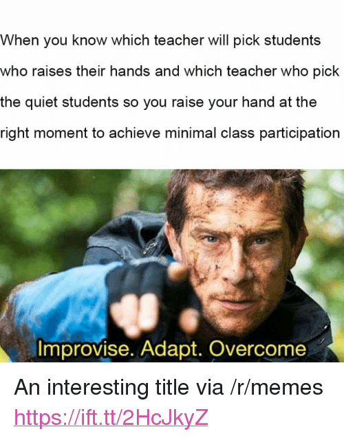 """Memes, Teacher, and Quiet: When you know which teacher will pick students  who raises their hands and which teacher who pick  the quiet students so you raise your hand at the  right moment to achieve minimal class participation  Improvise. Adapt. Overcome <p>An interesting title via /r/memes <a href=""""https://ift.tt/2HcJkyZ"""">https://ift.tt/2HcJkyZ</a></p>"""